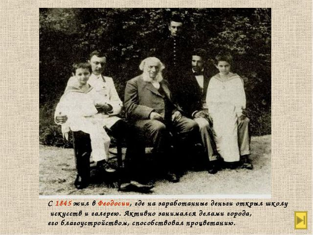С 1845 жил в Феодосии, где на заработанные деньги открыл школу искусств и гал...