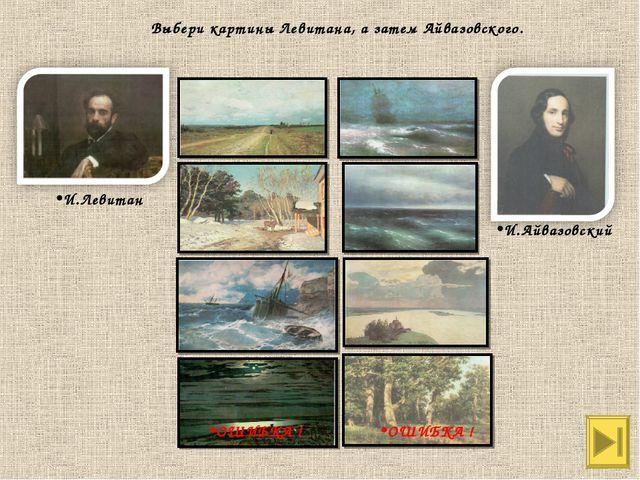 И.Левитан И.Айвазовский Выбери картины Левитана, а затем Айвазовского. ОШИБКА...