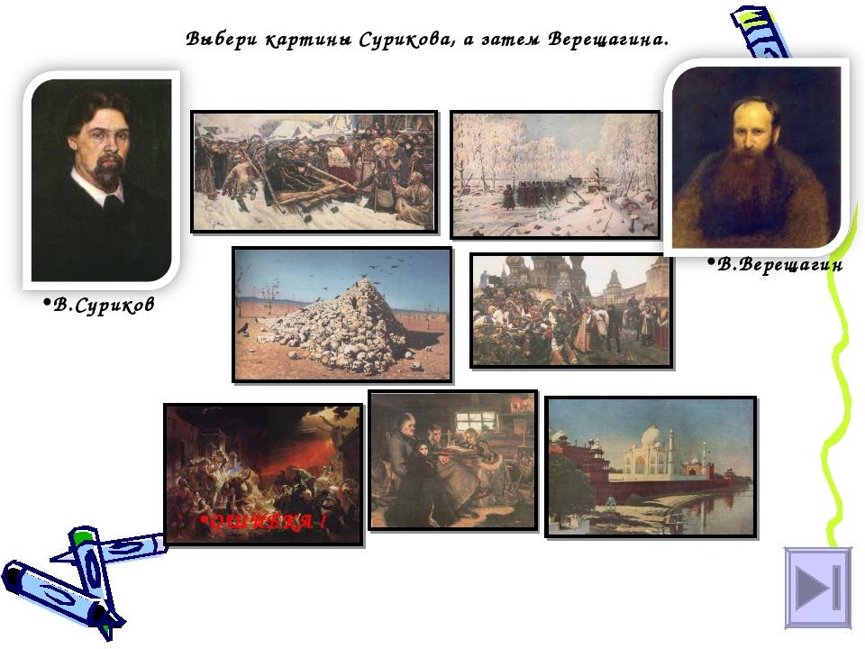 Выбери картины Сурикова, а затем Верещагина. В.Суриков В.Верещагин ОШИБКА !