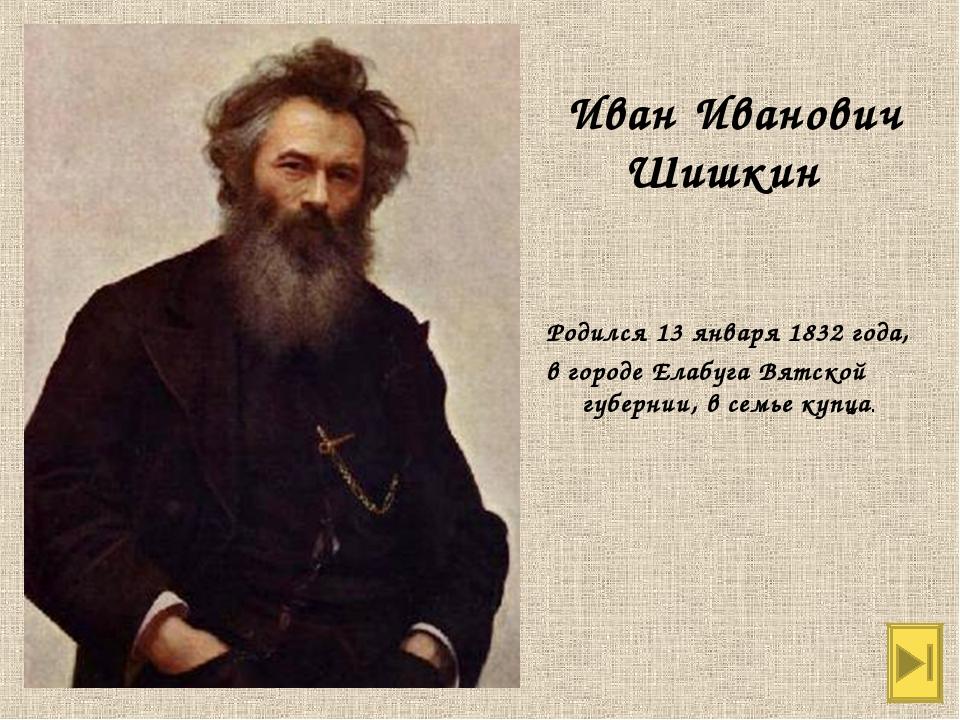 Родился 13 января 1832 года, в городе Елабуга Вятской губернии, в семье купц...