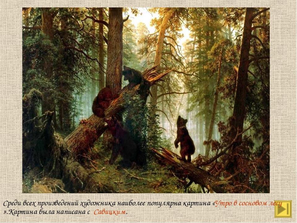 Среди всех произведений художника наиболее популярна картина «Утро в сосновом...