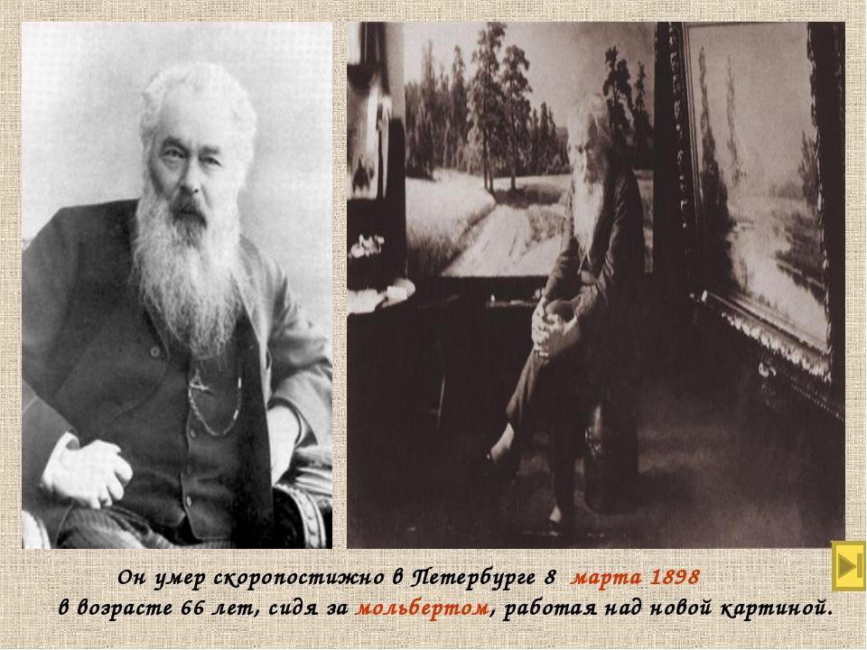 Он умер скоропостижно в Петербурге 8марта1898 в возрасте 66 лет, сидя за...