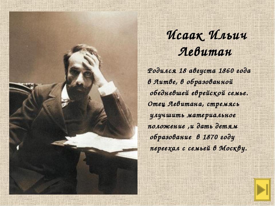 Исаак Ильич Левитан Родился 18 августа 1860 года в Литве, в образованной обед...