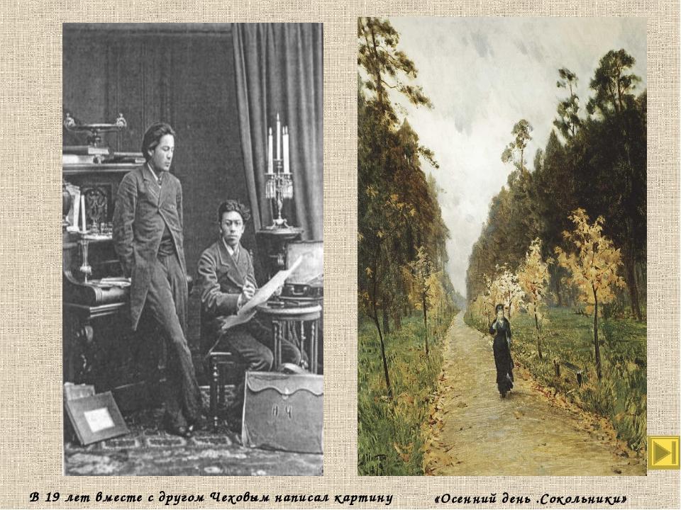 «Осенний день .Сокольники» В 19 лет вместе с другом Чеховым написал картину