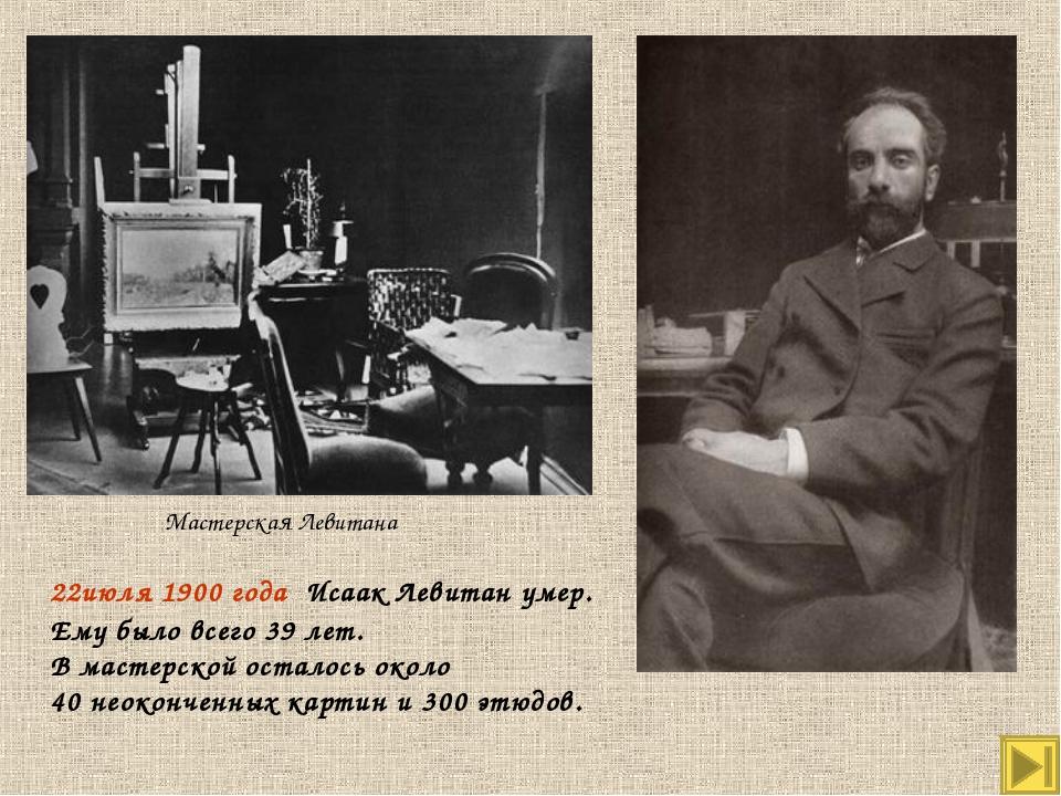 Мастерская Левитана 22июля 1900 года Исаак Левитан умер. Ему было всего 39 ле...