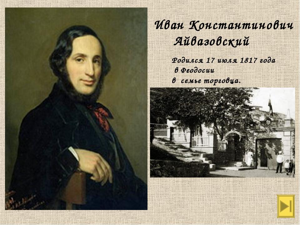 Иван Константинович Айвазовский Родился 17 июля 1817 года в Феодосии в семье...
