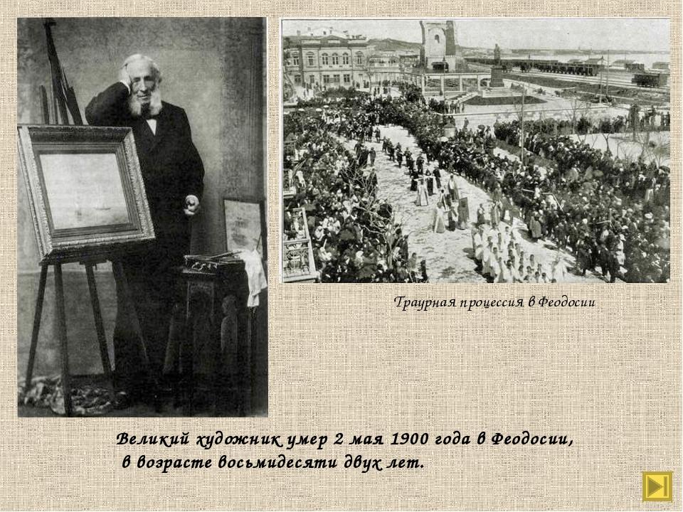 Траурная процессия в Феодосии Великий художник умер 2 мая 1900 года в Феодоси...