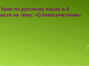 Урок по русскому языку в 8 классе на тему: «Словосочетание»