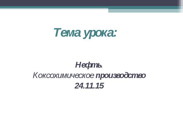 Тема урока: Нефть. Коксохимическое производство 24.11.15