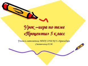 Урок –игра по теме «Проценты» 5 класс Учитель математики МАОУ СОШ № 71 г.Крас