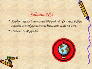 Задача № 5 Глобус стоил в магазине 500 рублей. Сколько будут стоить 2 глобуса
