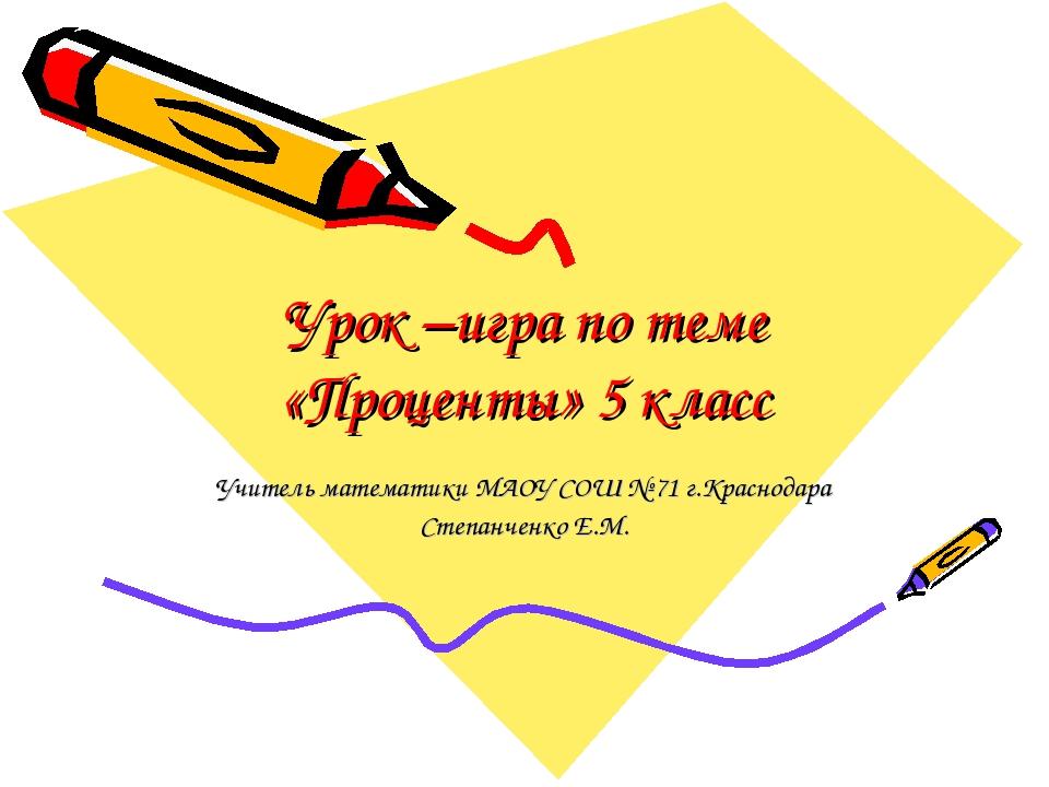 Урок –игра по теме «Проценты» 5 класс Учитель математики МАОУ СОШ № 71 г.Крас...