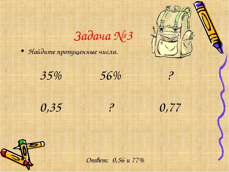 Задача № 3 Найдите пропущенные числа. Ответ: 0,56 и 77%