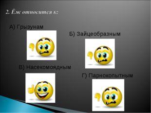 А) Грызунам Б) Зайцеобразным В) Насекомоядным Г) Парнокопытным
