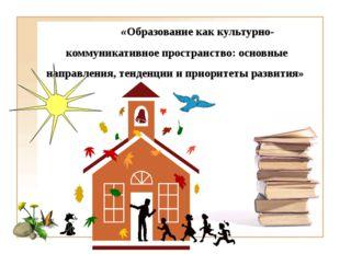 «Образование как культурно-коммуникативное пространство: основные направлени