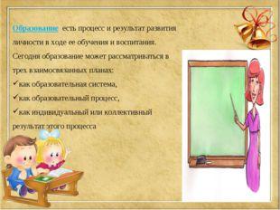 Образование есть процесс и результат развития личности в ходе ее обучения и в