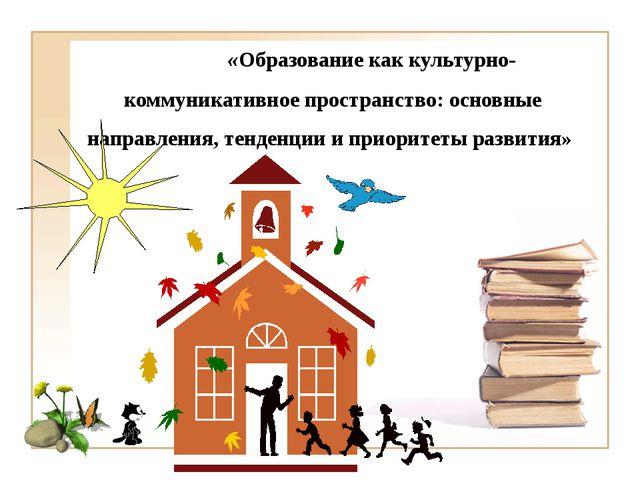 «Образование как культурно-коммуникативное пространство: основные направлени...