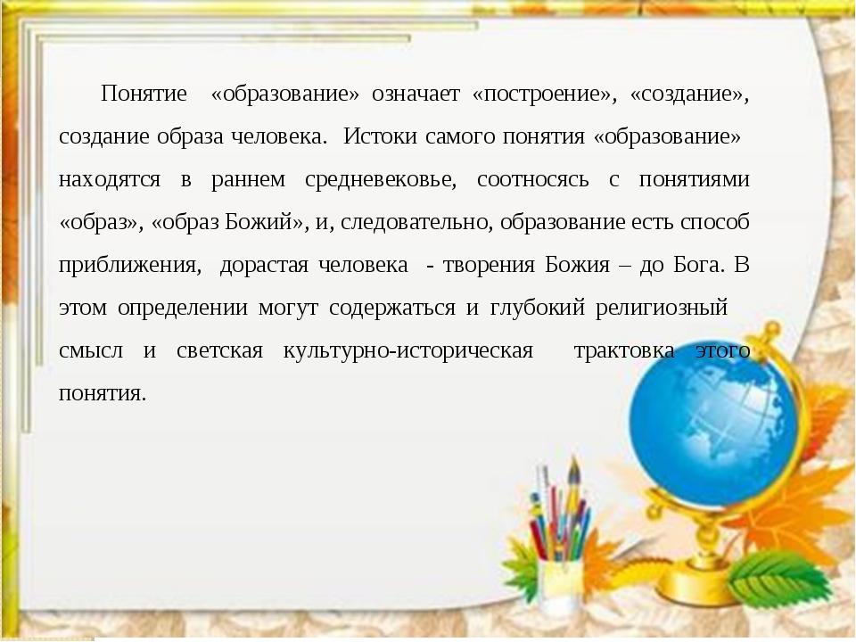 Понятие «образование» означает «построение», «создание», создание образа чело...