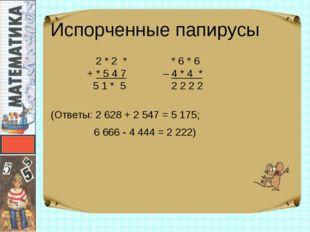Испорченные папирусы 2 * 2 * + * 5 4 7 5 1 * 5 * 6 * 6 – 4 * 4 * 2 2 2 2 (Отв