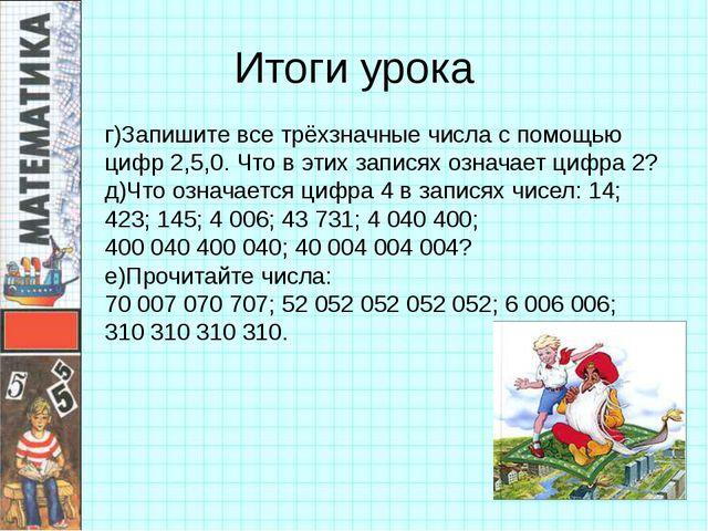 Итоги урока г)Запишите все трёхзначные числа с помощью цифр 2,5,0. Что в этих...
