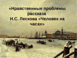 «Нравственные проблемы рассказа Н.С. Лескова «Человек на часах»