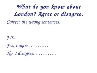 What do you know about London? Agree or disagree. Correct the wrong sentences