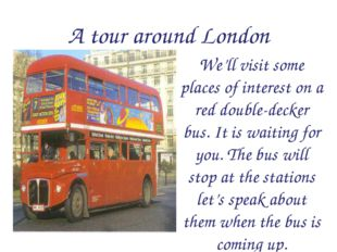 A tour around London We'll visit some places of interest on a red double-deck