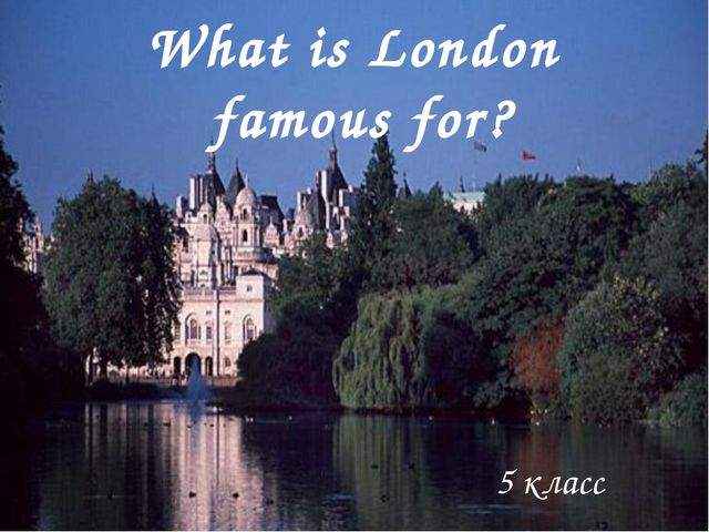 5 класс What is London famous for? 5 класс