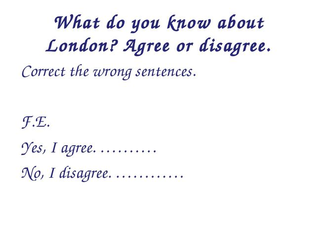 What do you know about London? Agree or disagree. Correct the wrong sentences...