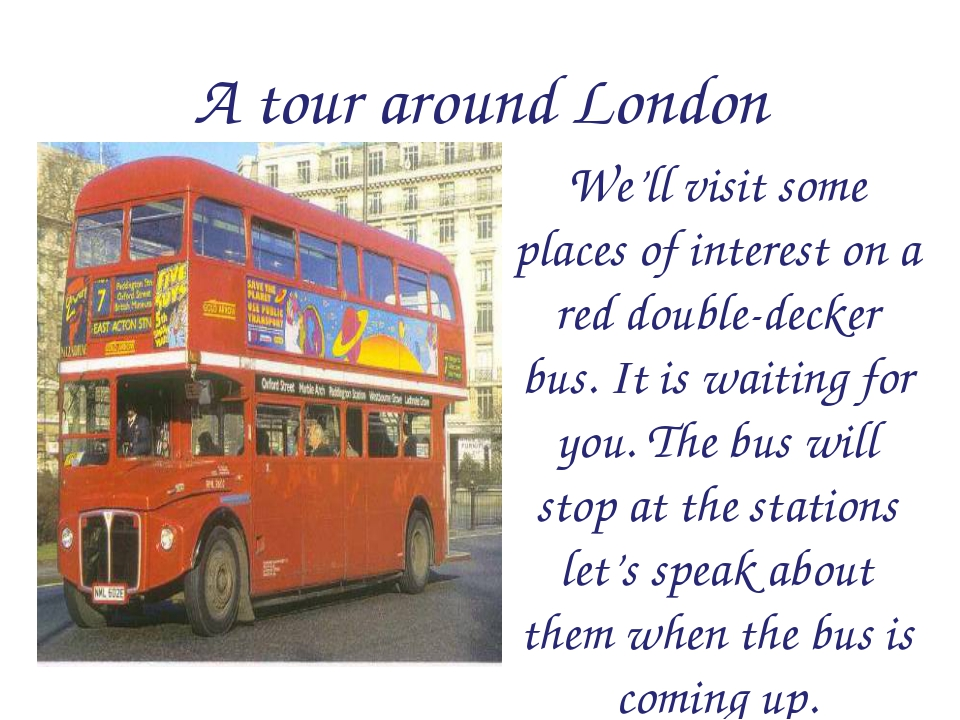A tour around London We'll visit some places of interest on a red double-deck...