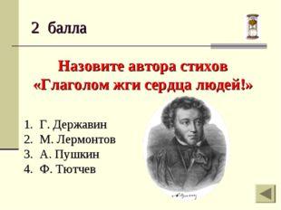 2 балла Назовите автора стихов «Глаголом жги сердца людей!» Г. Державин М. Ле