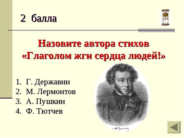 2 балла Назовите автора стихов «Глаголом жги сердца людей!» Г. Державин М. Ле...