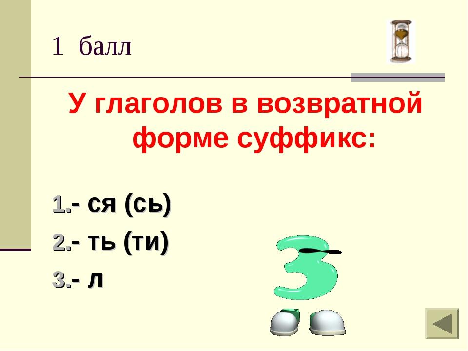 1 балл У глаголов в возвратной форме суффикс: - ся (сь) - ть (ти) - л