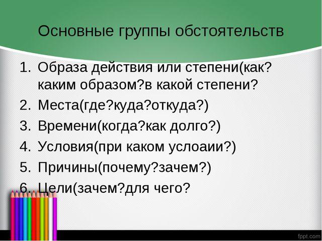 Основные группы обстоятельств Образа действия или степени(как?каким образом?в...