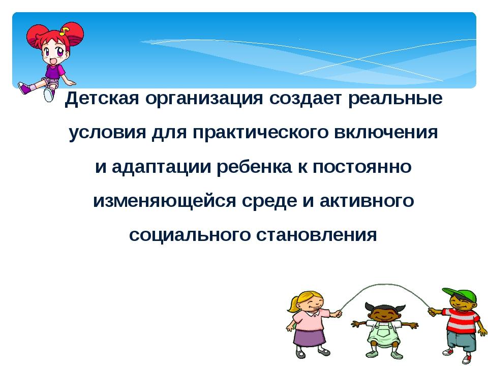 Детская организация создает реальные условия для практического включения и ад...