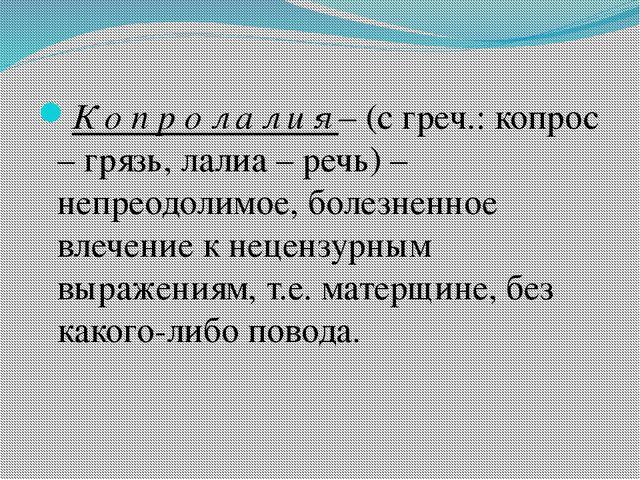 К о п р о л а л и я – (с греч.: копрос – грязь, лалиа – речь) – непреодолимо...