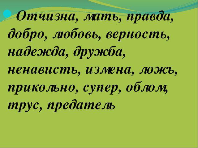 Отчизна, мать, правда, добро, любовь, верность, надежда, дружба, ненависть,...