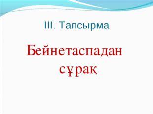 III. Тапсырма Бейнетаспадан сұрақ