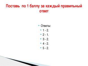 Ответы: 1 - 2. 2 - 1. 3 - 2. 4 - 2. 5 - 2. Поставь по 1 баллу за каждый прав