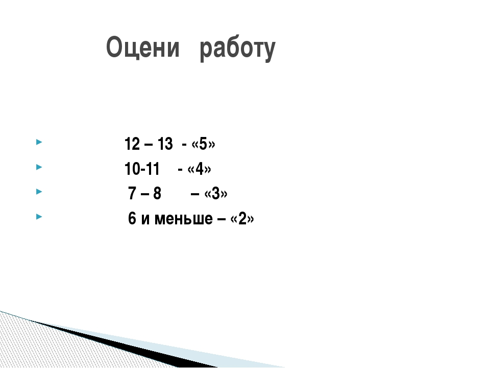 Оцени работу 12 – 13 - «5» 10-11 - «4» 7 – 8 – «3» 6 и меньше – «2»