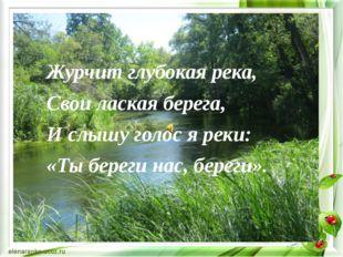 Журчит глубокая река, Свои лаская берега, И слышу голос я реки: «Ты береги на