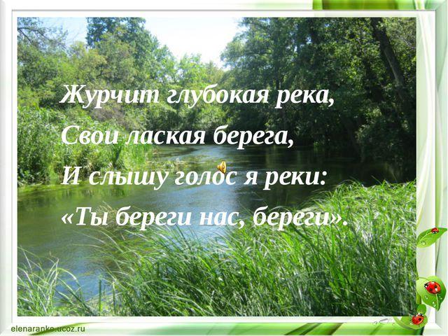 Журчит глубокая река, Свои лаская берега, И слышу голос я реки: «Ты береги на...