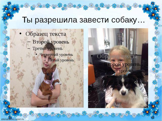 Ты разрешила завести собаку…
