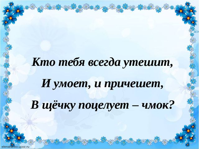 Кто тебя всегда утешит, И умоет, и причешет, В щёчку поцелует – чмок?