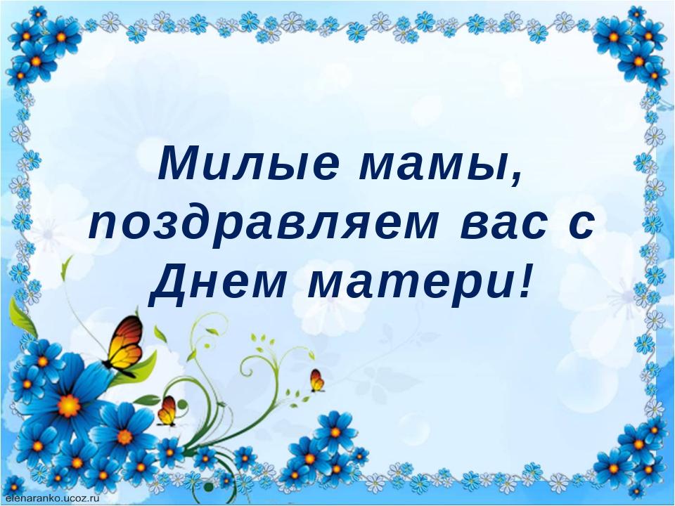 Милые мамы, поздравляем вас с Днем матери!