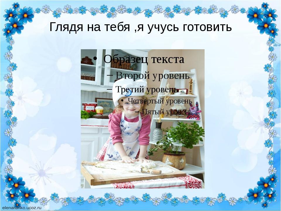 Глядя на тебя ,я учусь готовить