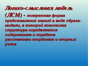 Логико-смысловая модель (ЛСМ) - конкретная форма представления знаний в виде
