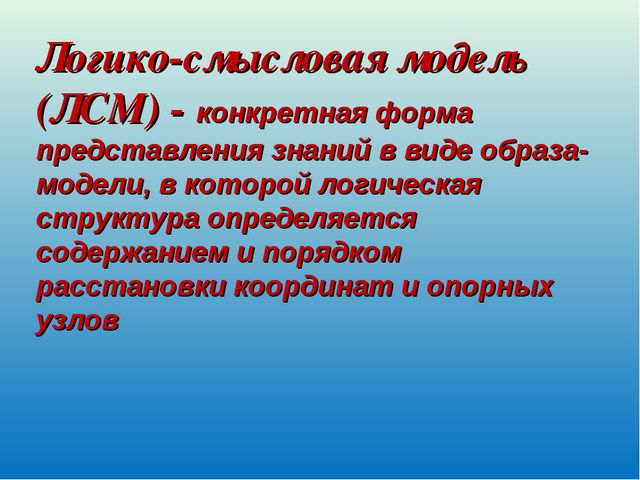 Логико-смысловая модель (ЛСМ) - конкретная форма представления знаний в виде...