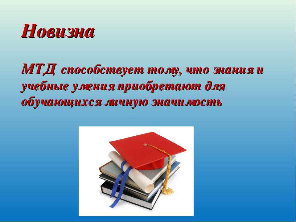 Новизна МТД способствует тому, что знания и учебные умения приобретают для о...