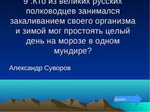 9 .Кто из великих русских полководцев занимался закаливанием своего организма